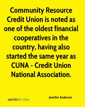 Jennifer Anderson  - Community Resource Credit Union is noted as one of the oldest financial cooperatives in the country, having also started the same year as CUNA - Credit Union National Association.