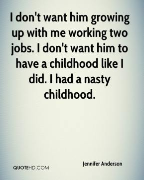 Jennifer Anderson  - I don't want him growing up with me working two jobs. I don't want him to have a childhood like I did. I had a nasty childhood.