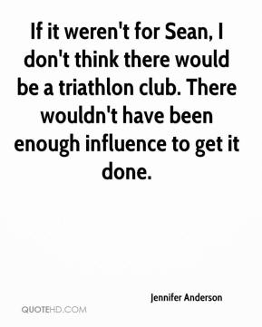 Jennifer Anderson  - If it weren't for Sean, I don't think there would be a triathlon club. There wouldn't have been enough influence to get it done.