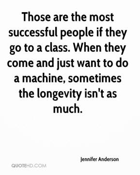 Jennifer Anderson  - Those are the most successful people if they go to a class. When they come and just want to do a machine, sometimes the longevity isn't as much.