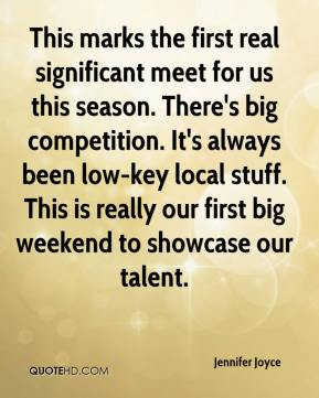Jennifer Joyce  - This marks the first real significant meet for us this season. There's big competition. It's always been low-key local stuff. This is really our first big weekend to showcase our talent.