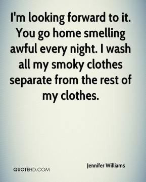 Jennifer Williams  - I'm looking forward to it. You go home smelling awful every night. I wash all my smoky clothes separate from the rest of my clothes.