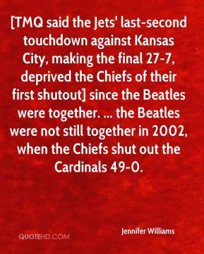 Jennifer Williams  - [TMQ said the Jets' last-second touchdown against Kansas City, making the final 27-7, deprived the Chiefs of their first shutout] since the Beatles were together. ... the Beatles were not still together in 2002, when the Chiefs shut out the Cardinals 49-0.