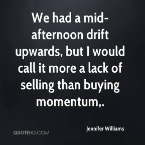 Jennifer Williams  - We had a mid-afternoon drift upwards, but I would call it more a lack of selling than buying momentum.