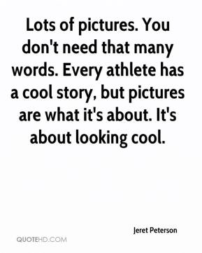 Jeret Peterson  - Lots of pictures. You don't need that many words. Every athlete has a cool story, but pictures are what it's about. It's about looking cool.