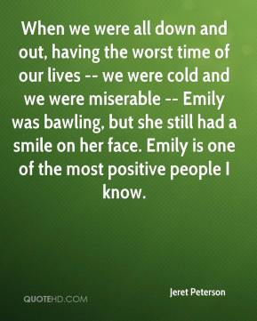Jeret Peterson  - When we were all down and out, having the worst time of our lives -- we were cold and we were miserable -- Emily was bawling, but she still had a smile on her face. Emily is one of the most positive people I know.
