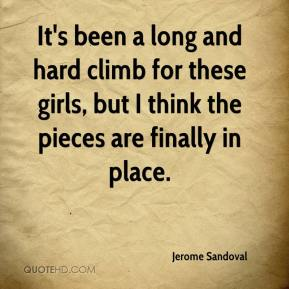 Jerome Sandoval  - It's been a long and hard climb for these girls, but I think the pieces are finally in place.