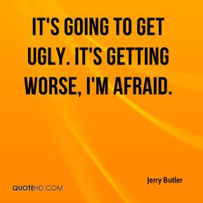 Jerry Butler  - It's going to get ugly. It's getting worse, I'm afraid.
