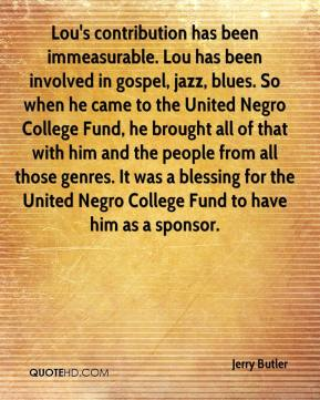 Jerry Butler  - Lou's contribution has been immeasurable. Lou has been involved in gospel, jazz, blues. So when he came to the United Negro College Fund, he brought all of that with him and the people from all those genres. It was a blessing for the United Negro College Fund to have him as a sponsor.