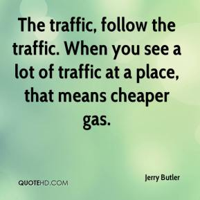 Jerry Butler  - The traffic, follow the traffic. When you see a lot of traffic at a place, that means cheaper gas.