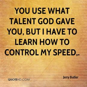 Jerry Butler  - You use what talent God gave you, but I have to learn how to control my speed.