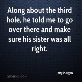 Along about the third hole, he told me to go over there and make sure his sister was all right.