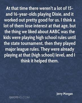 Jerry Morgan  - At that time there weren't a lot of 15- and 16-year-olds playing Dixie, and it worked out pretty good for us. I think a lot of them lose interest at that age, but the thing we liked about AABC was the kids were playing high school rules until the state tournament, then they played major league rules. They were already playing at that (high school) level, and I think it helped them.