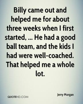 Billy came out and helped me for about three weeks when I first started, ... He had a good ball team, and the kids I had were well-coached. That helped me a whole lot.