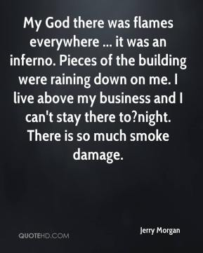 My God there was flames everywhere ... it was an inferno. Pieces of the building were raining down on me. I live above my business and I can't stay there to?night. There is so much smoke damage.