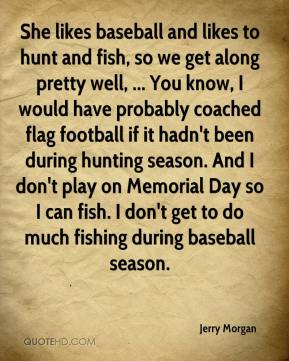 She likes baseball and likes to hunt and fish, so we get along pretty well, ... You know, I would have probably coached flag football if it hadn't been during hunting season. And I don't play on Memorial Day so I can fish. I don't get to do much fishing during baseball season.
