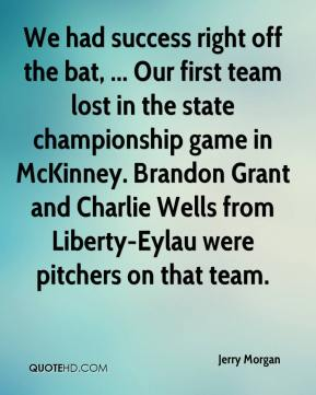 We had success right off the bat, ... Our first team lost in the state championship game in McKinney. Brandon Grant and Charlie Wells from Liberty-Eylau were pitchers on that team.