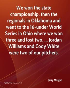 We won the state championship, then the regionals in Oklahoma and went to the 16-under World Series in Ohio where we won three and lost two, ... Jordan Williams and Cody White were two of our pitchers.