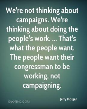 We're not thinking about campaigns. We're thinking about doing the people's work. ... That's what the people want. The people want their congressman to be working, not campaigning.