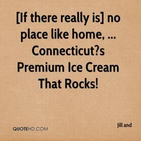 Jill and  - [If there really is] no place like home, ... Connecticut?s Premium Ice Cream That Rocks!