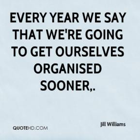 Jill Williams  - EVERY year we say that we're going to get ourselves organised sooner.