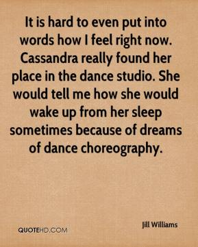 Jill Williams  - It is hard to even put into words how I feel right now. Cassandra really found her place in the dance studio. She would tell me how she would wake up from her sleep sometimes because of dreams of dance choreography.