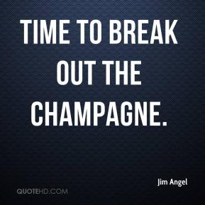 Jim Angel  - Time to break out the champagne.