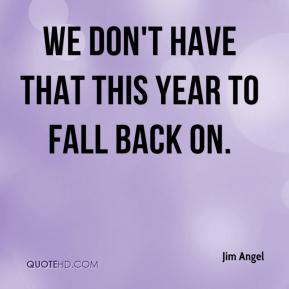Jim Angel  - We don't have that this year to fall back on.