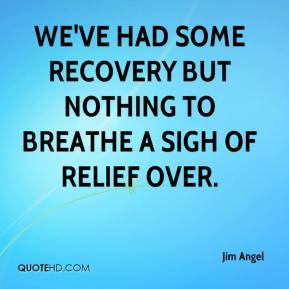Jim Angel  - We've had some recovery but nothing to breathe a sigh of relief over.