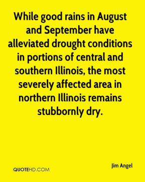 Jim Angel  - While good rains in August and September have alleviated drought conditions in portions of central and southern Illinois, the most severely affected area in northern Illinois remains stubbornly dry.