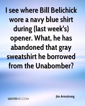 I see where Bill Belichick wore a navy blue shirt during (last week's) opener. What, he has abandoned that gray sweatshirt he borrowed from the Unabomber?