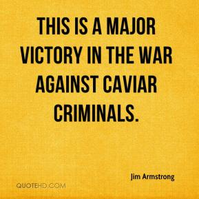 Jim Armstrong  - This is a major victory in the war against caviar criminals.