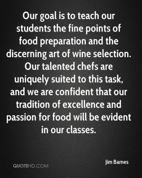 Jim Barnes  - Our goal is to teach our students the fine points of food preparation and the discerning art of wine selection. Our talented chefs are uniquely suited to this task, and we are confident that our tradition of excellence and passion for food will be evident in our classes.