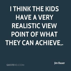 Jim Bauer  - I think the kids have a very realistic view point of what they can achieve.