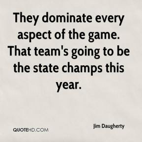 Jim Daugherty  - They dominate every aspect of the game. That team's going to be the state champs this year.