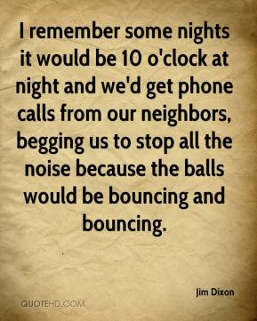 Jim Dixon  - I remember some nights it would be 10 o'clock at night and we'd get phone calls from our neighbors, begging us to stop all the noise because the balls would be bouncing and bouncing.