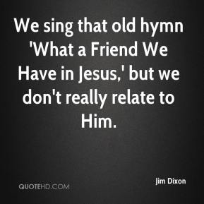 Jim Dixon  - We sing that old hymn 'What a Friend We Have in Jesus,' but we don't really relate to Him.