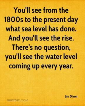 Jim Dixon  - You'll see from the 1800s to the present day what sea level has done. And you'll see the rise. There's no question, you'll see the water level coming up every year.