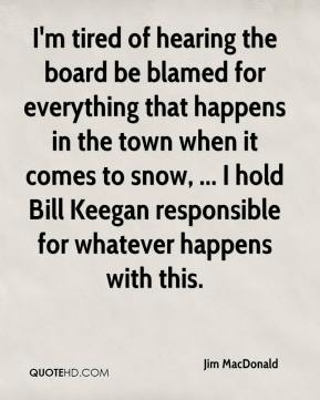 Jim MacDonald  - I'm tired of hearing the board be blamed for everything that happens in the town when it comes to snow, ... I hold Bill Keegan responsible for whatever happens with this.