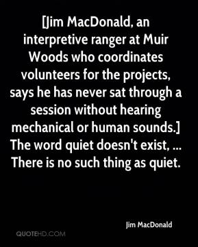 Jim MacDonald  - [Jim MacDonald, an interpretive ranger at Muir Woods who coordinates volunteers for the projects, says he has never sat through a session without hearing mechanical or human sounds.] The word quiet doesn't exist, ... There is no such thing as quiet.
