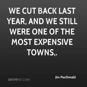 Jim MacDonald  - We cut back last year, and we still were one of the most expensive towns.