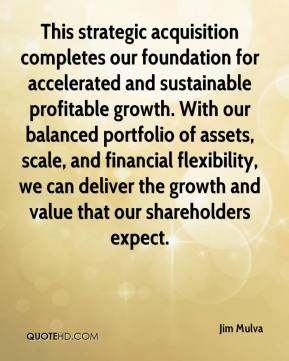 This strategic acquisition completes our foundation for accelerated and sustainable profitable growth. With our balanced portfolio of assets, scale, and financial flexibility, we can deliver the growth and value that our shareholders expect.