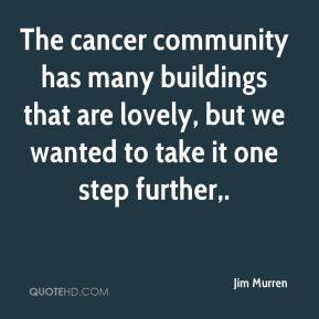 Jim Murren  - The cancer community has many buildings that are lovely, but we wanted to take it one step further.