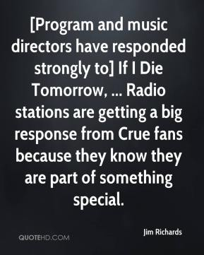 Jim Richards  - [Program and music directors have responded strongly to] If I Die Tomorrow, ... Radio stations are getting a big response from Crue fans because they know they are part of something special.