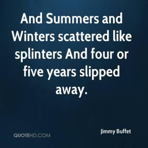 And Summers and Winters scattered like splinters And four or five years slipped away.