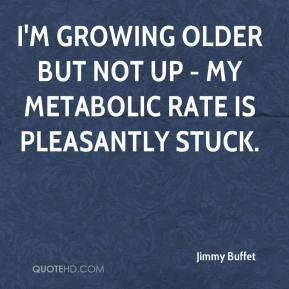 Jimmy Buffet  - I'm growing older but not up - My metabolic rate is pleasantly stuck.