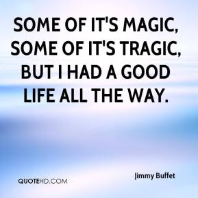 Jimmy Buffet  - Some of it's magic, some of it's tragic, but I had a good life all the way.