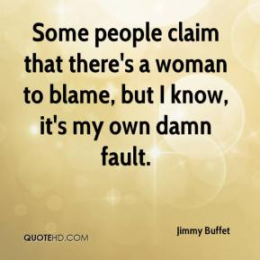 Some people claim that there's a woman to blame, but I know, it's my own damn fault.