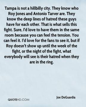Joe DeGuardia  - Tampa is not a hillbilly city. They know who Roy Jones and Antonio Tarver are. They know the deep lines of hatred these guys have for each other. That is what sells this fight. Sure, I'd love to have them in the same room because you can feel the tension. You can feel it. I'd love for the fans to see it, but if Roy doesn't show up until the week of the fight, or the night of the fight, what everybody will see is their hatred when they are in the ring.