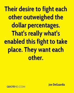 Joe DeGuardia  - Their desire to fight each other outweighed the dollar percentages. That's really what's enabled this fight to take place. They want each other.